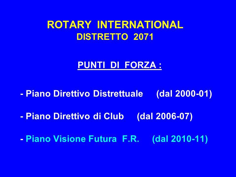 ROTARY INTERNATIONAL DISTRETTO 2071 PUNTI DI FORZA : - Piano Direttivo Distrettuale (dal 2000-01) - Piano Direttivo di Club (dal 2006-07) - Piano Visi