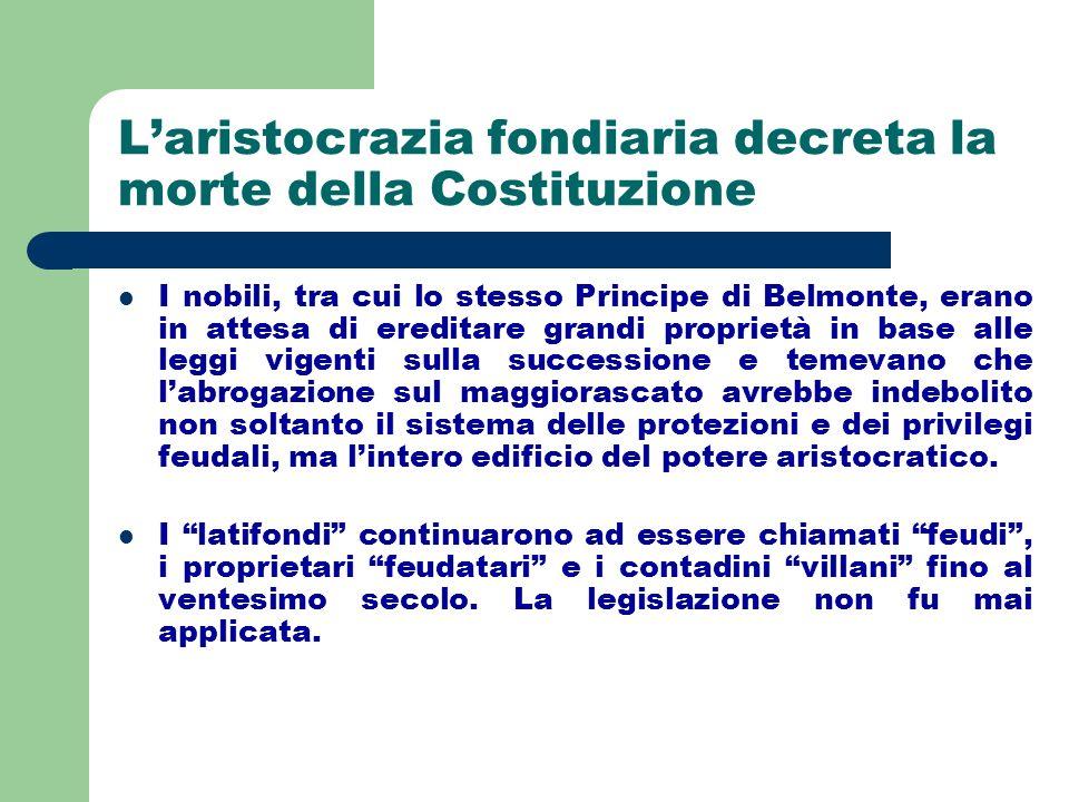 Laristocrazia fondiaria decreta la morte della Costituzione I nobili, tra cui lo stesso Principe di Belmonte, erano in attesa di ereditare grandi prop