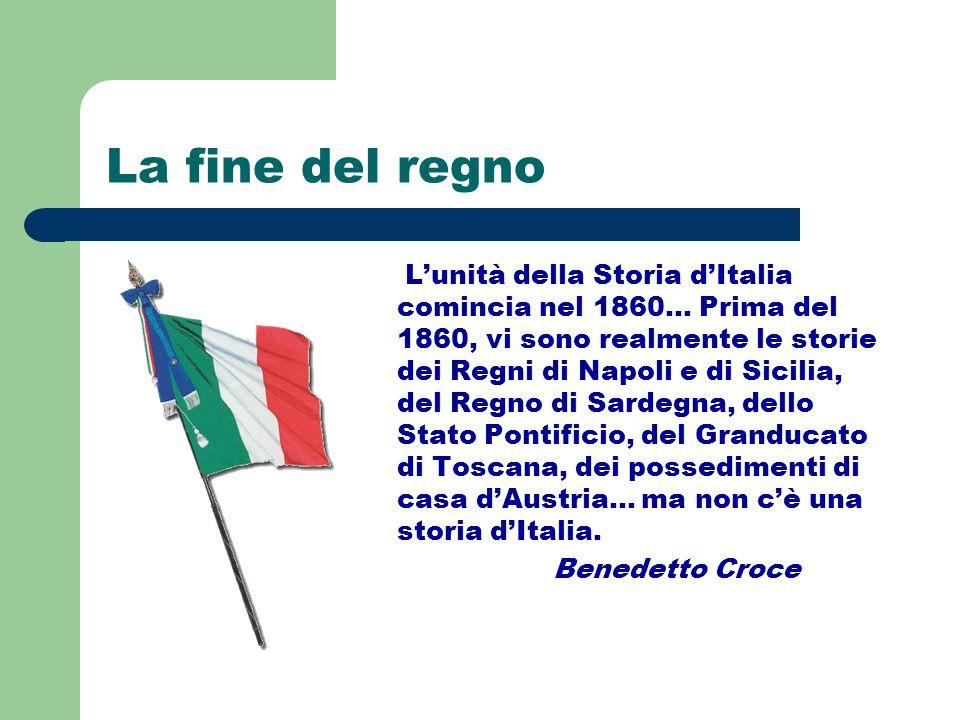 La fine del regno Lunità della Storia dItalia comincia nel 1860… Prima del 1860, vi sono realmente le storie dei Regni di Napoli e di Sicilia, del Reg