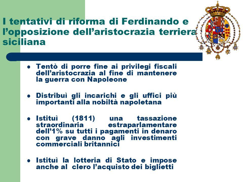 I tentativi di riforma di Ferdinando e lopposizione dellaristocrazia terriera siciliana Tentò di porre fine ai privilegi fiscali dellaristocrazia al f