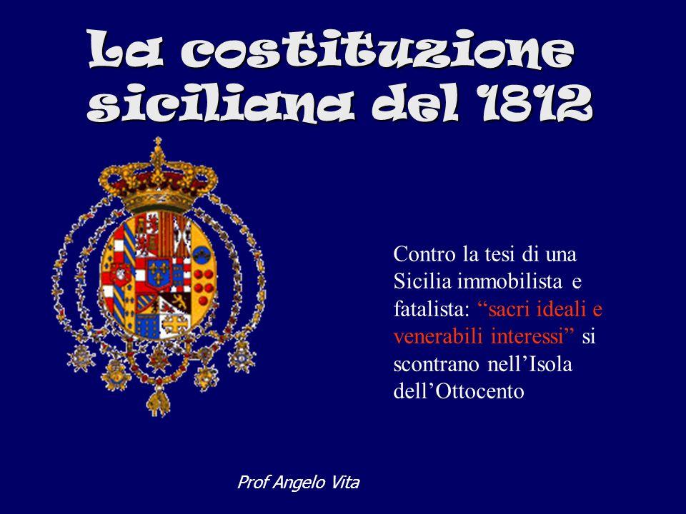 La costituzione siciliana del 1812 Contro la tesi di una Sicilia immobilista e fatalista: sacri ideali e venerabili interessi si scontrano nellIsola d