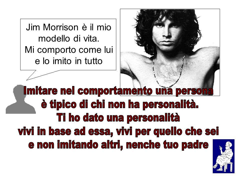 Jim Morrison è il mio modello di vita. Mi comporto come lui e lo imito in tutto