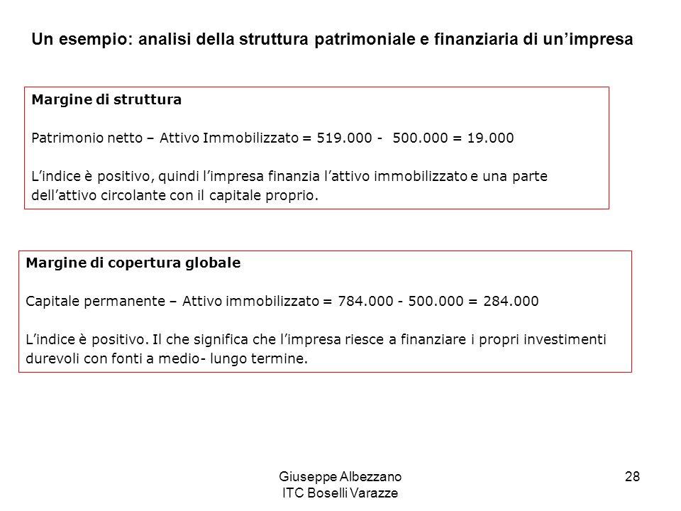 Giuseppe Albezzano ITC Boselli Varazze 28 Un esempio: analisi della struttura patrimoniale e finanziaria di unimpresa Margine di struttura Patrimonio netto – Attivo Immobilizzato = 519.000 - 500.000 = 19.000 Lindice è positivo, quindi limpresa finanzia lattivo immobilizzato e una parte dellattivo circolante con il capitale proprio.