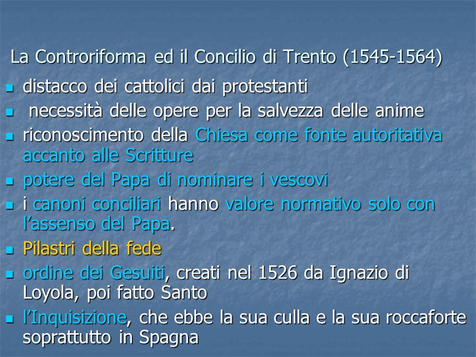 La Controriforma ed il Concilio di Trento (1545-1564) distacco dei cattolici dai protestanti distacco dei cattolici dai protestanti necessità delle opere per la salvezza delle anime necessità delle opere per la salvezza delle anime riconoscimento della Chiesa come fonte autoritativa accanto alle Scritture riconoscimento della Chiesa come fonte autoritativa accanto alle Scritture potere del Papa di nominare i vescovi potere del Papa di nominare i vescovi i canoni conciliari hanno valore normativo solo con lassenso del Papa.