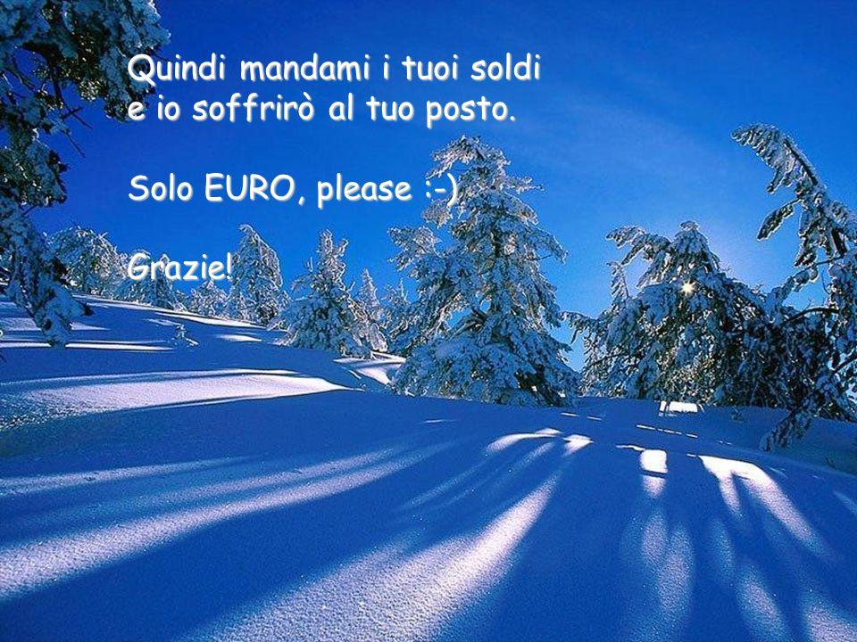 Quindi mandami i tuoi soldi e io soffrirò al tuo posto. Solo EURO, please :-) Grazie!