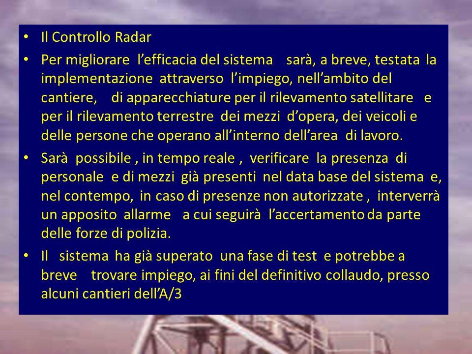 Il Controllo Radar Per migliorare lefficacia del sistema sarà, a breve, testata la implementazione attraverso limpiego, nellambito del cantiere, di apparecchiature per il rilevamento satellitare e per il rilevamento terrestre dei mezzi dopera, dei veicoli e delle persone che operano allinterno dellarea di lavoro.