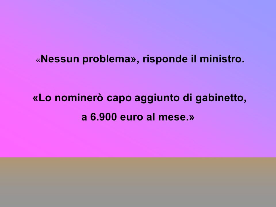 « Nessun problema», risponde il ministro. «Lo nominerò capo aggiunto di gabinetto, a 6.900 euro al mese.»