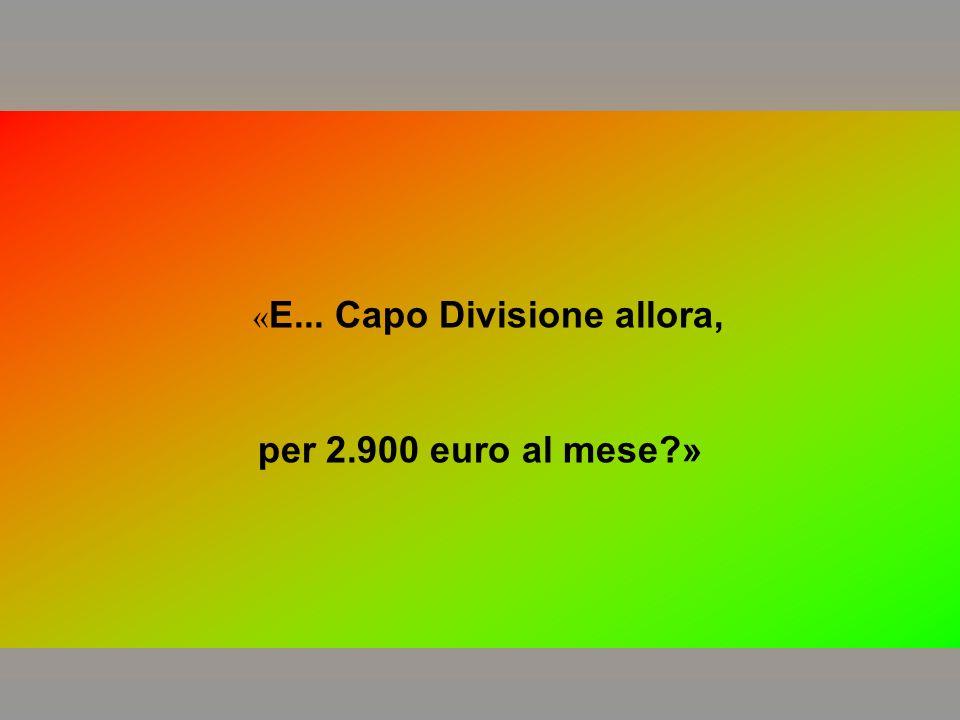 « E... Capo Divisione allora, per 2.900 euro al mese?»