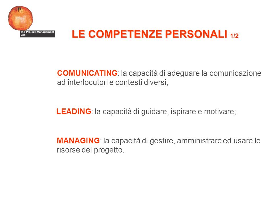 LE COMPETENZE PERSONALI 1/2 COMUNICATING: la capacità di adeguare la comunicazione ad interlocutori e contesti diversi; LEADING: la capacità di guidare, ispirare e motivare; MANAGING: la capacità di gestire, amministrare ed usare le risorse del progetto.