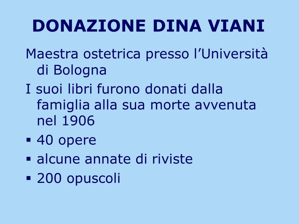 DONAZIONE DINA VIANI Maestra ostetrica presso lUniversità di Bologna I suoi libri furono donati dalla famiglia alla sua morte avvenuta nel 1906 40 ope