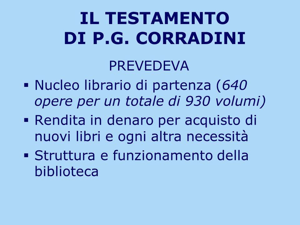 IL TESTAMENTO DI P.G. CORRADINI PREVEDEVA Nucleo librario di partenza (640 opere per un totale di 930 volumi) Rendita in denaro per acquisto di nuovi