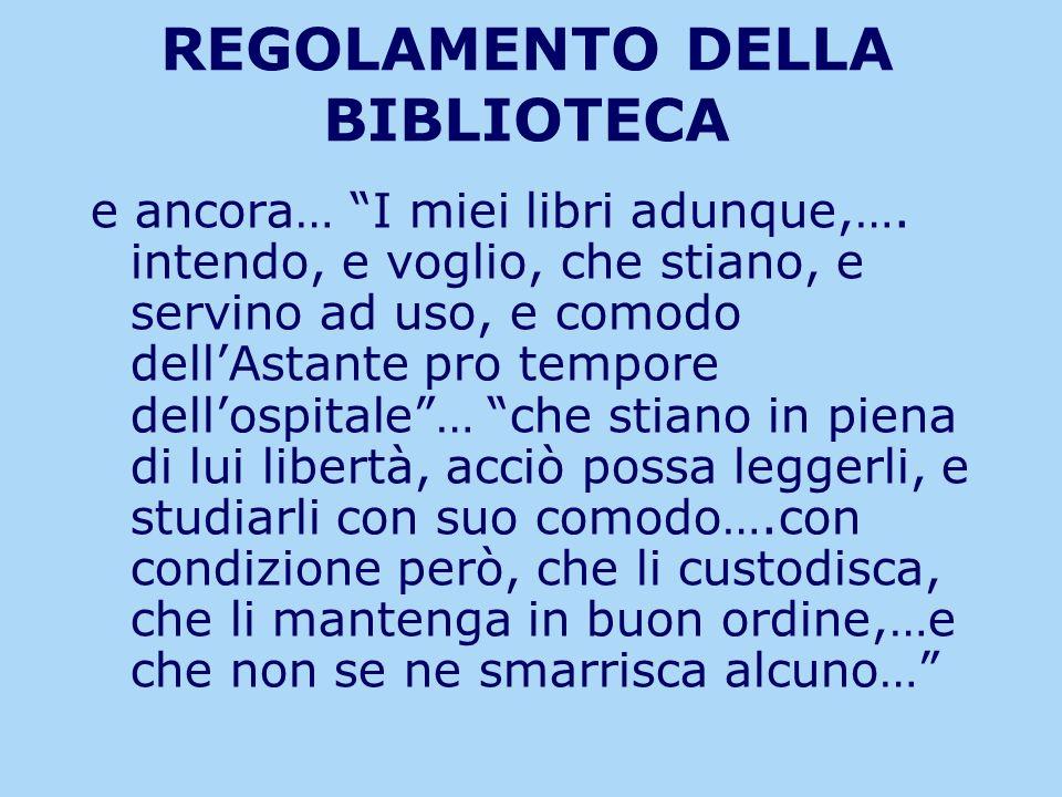 REGOLAMENTO DELLA BIBLIOTECA e ancora… I miei libri adunque,…. intendo, e voglio, che stiano, e servino ad uso, e comodo dellAstante pro tempore dello
