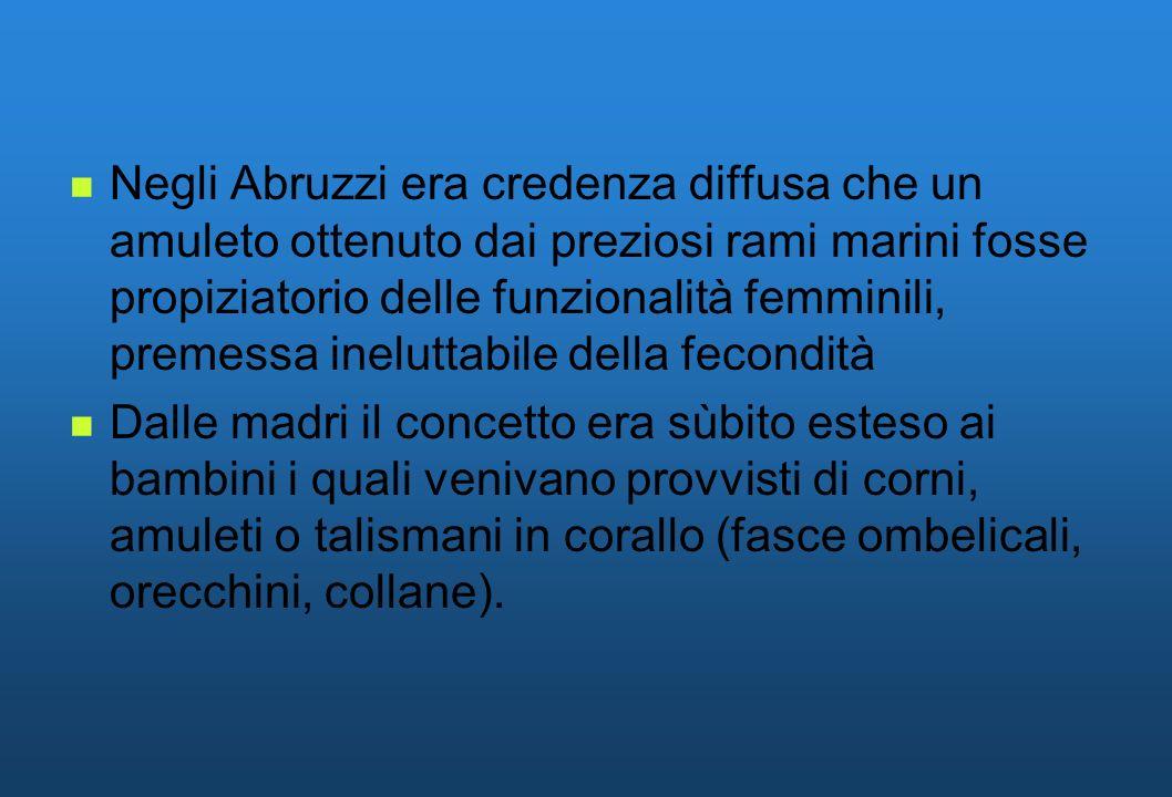Negli Abruzzi era credenza diffusa che un amuleto ottenuto dai preziosi rami marini fosse propiziatorio delle funzionalità femminili, premessa inelutt