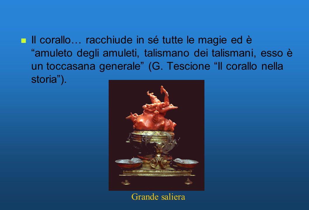 Il corallo… racchiude in sé tutte le magie ed è amuleto degli amuleti, talismano dei talismani, esso è un toccasana generale (G. Tescione Il corallo n