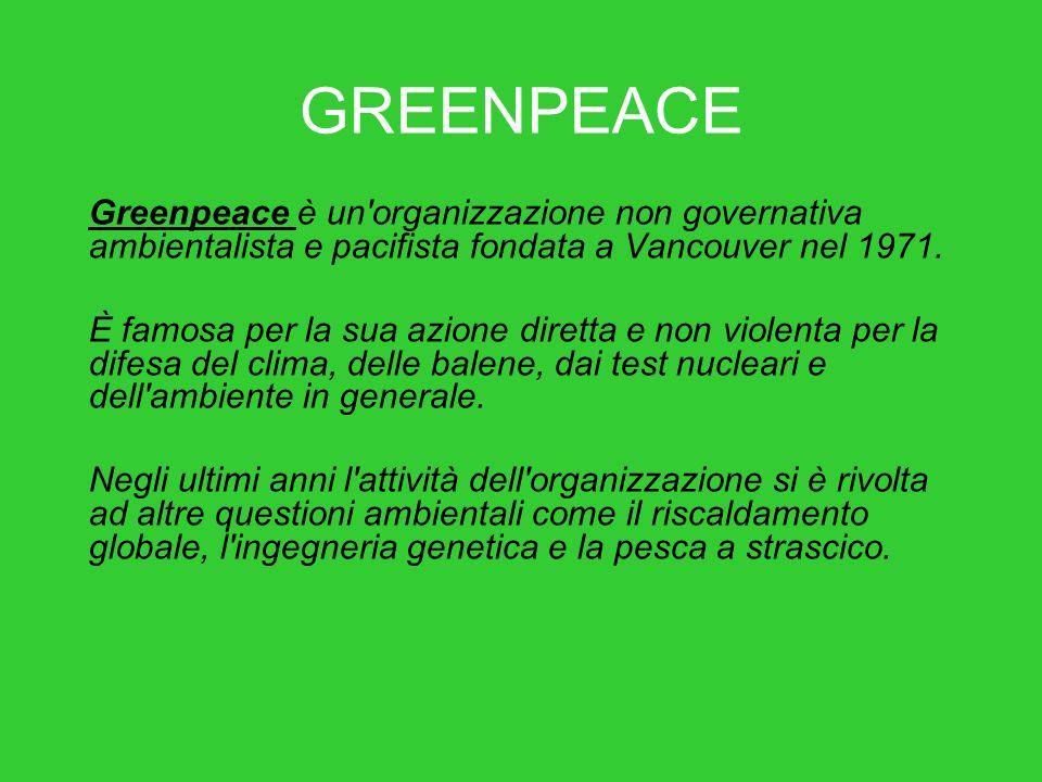 GREENPEACE Greenpeace è un'organizzazione non governativa ambientalista e pacifista fondata a Vancouver nel 1971. È famosa per la sua azione diretta e