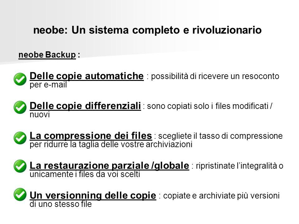 neobe: Un sistema completo e rivoluzionario neobe Backup : Delle copie automatiche : possibilità di ricevere un resoconto per e-mail Delle copie differenziali : sono copiati solo i files modificati / nuovi La compressione dei files : scegliete il tasso di compressione per ridurre la taglia delle vostre archiviazioni La restaurazione parziale /globale : ripristinate lintegralità o unicamente i files da voi scelti Un versionning delle copie : copiate e archiviate più versioni di uno stesso file