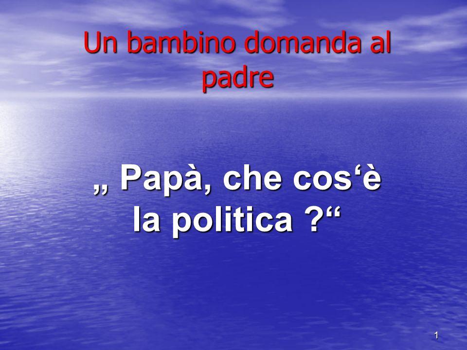 1 Un bambino domanda al padre Papà, che cosè la politica ?