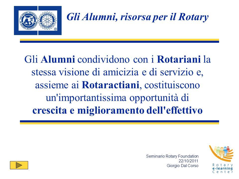 Gli Alumni condividono con i Rotariani la stessa visione di amicizia e di servizio e, assieme ai Rotaractiani, costituiscono un importantissima opportunità di crescita e miglioramento dell effettivo Seminario Rotary Foundation 22/10/2011 Giorgio Dal Corso Gli Alumni, risorsa per il Rotary
