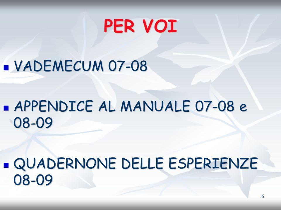 6 PER VOI VADEMECUM 07-08 VADEMECUM 07-08 APPENDICE AL MANUALE 07-08 e 08-09 APPENDICE AL MANUALE 07-08 e 08-09 QUADERNONE DELLE ESPERIENZE 08-09 QUAD