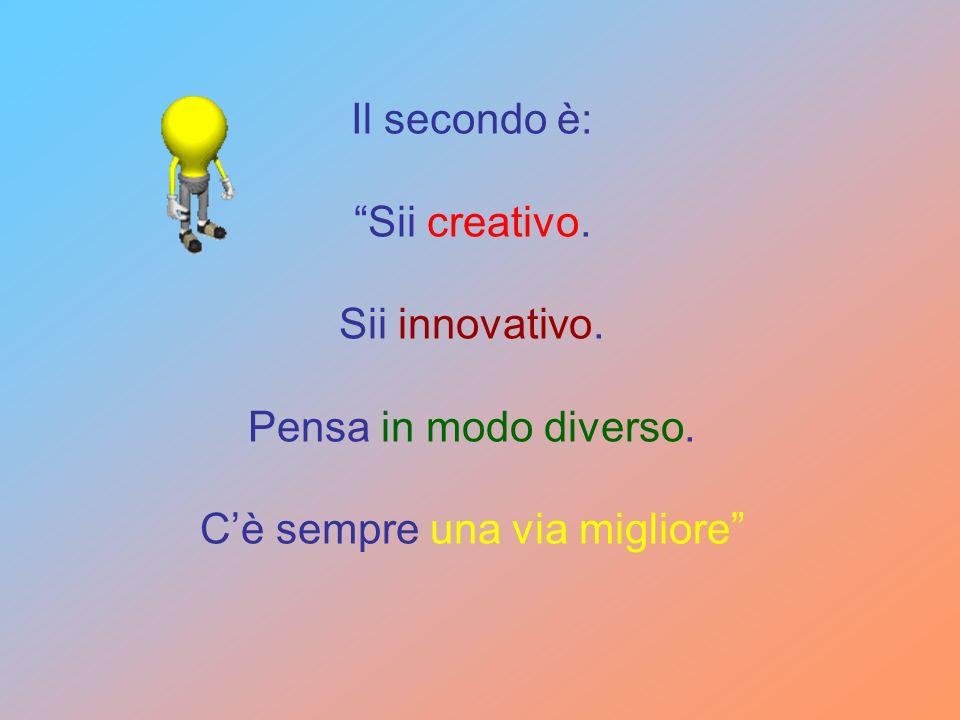Il secondo è: Sii creativo. Sii innovativo. Pensa in modo diverso. Cè sempre una via migliore