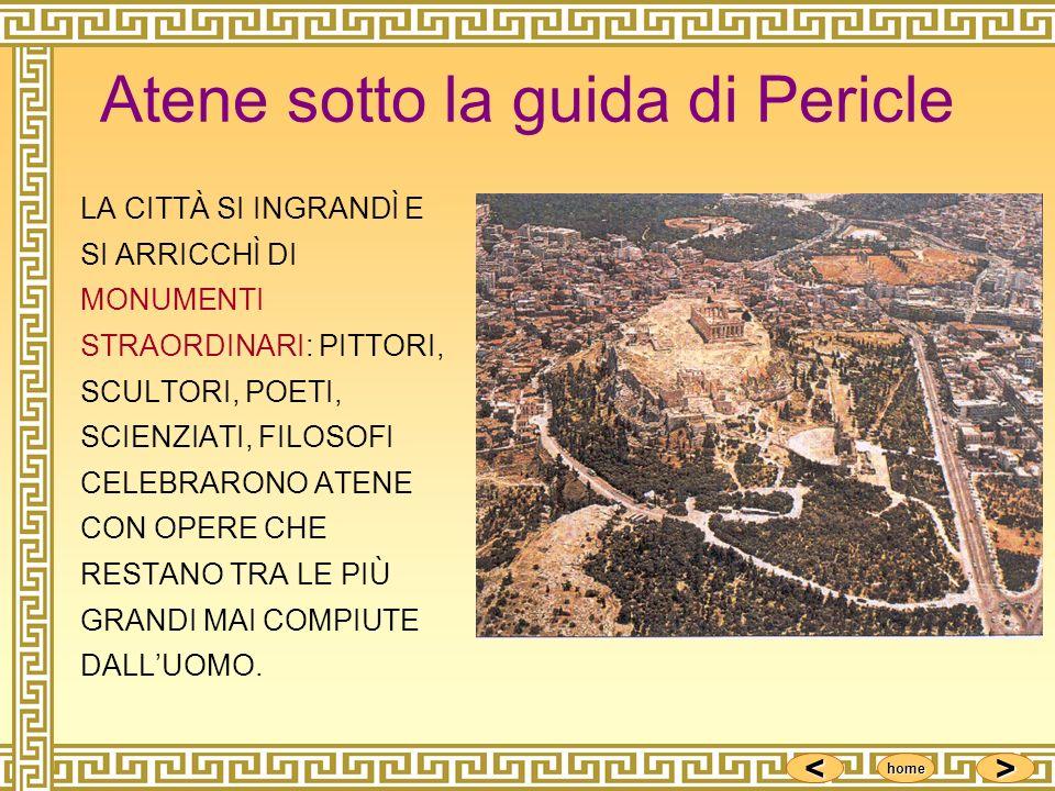 <<<< >>>> home Atene sotto la guida di Pericle LA CITTÀ SI INGRANDÌ E SI ARRICCHÌ DI MONUMENTI STRAORDINARI: PITTORI, SCULTORI, POETI, SCIENZIATI, FIL