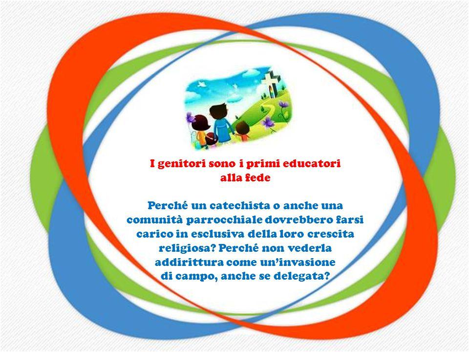 I genitori sono i primi educatori alla fede Sono essi che aiutano i figli a crescere nella vita, che trasmettono le buone abitudini, dalligiene person