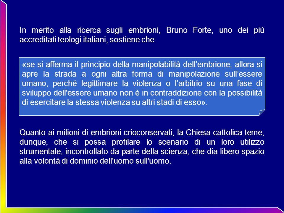 In merito alla ricerca sugli embrioni, Bruno Forte, uno dei più accreditati teologi italiani, sostiene che Quanto ai milioni di embrioni crioconservat