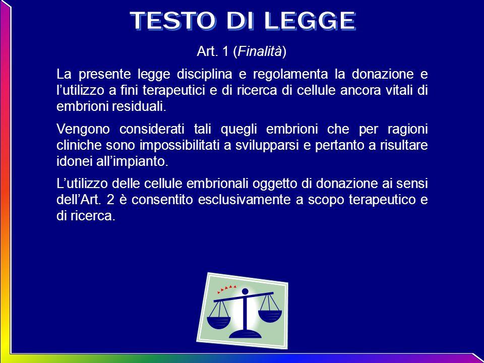 Art. 1 (Finalità) La presente legge disciplina e regolamenta la donazione e lutilizzo a fini terapeutici e di ricerca di cellule ancora vitali di embr