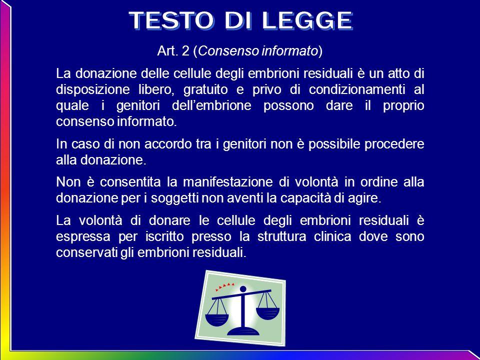 Art. 2 (Consenso informato) La donazione delle cellule degli embrioni residuali è un atto di disposizione libero, gratuito e privo di condizionamenti