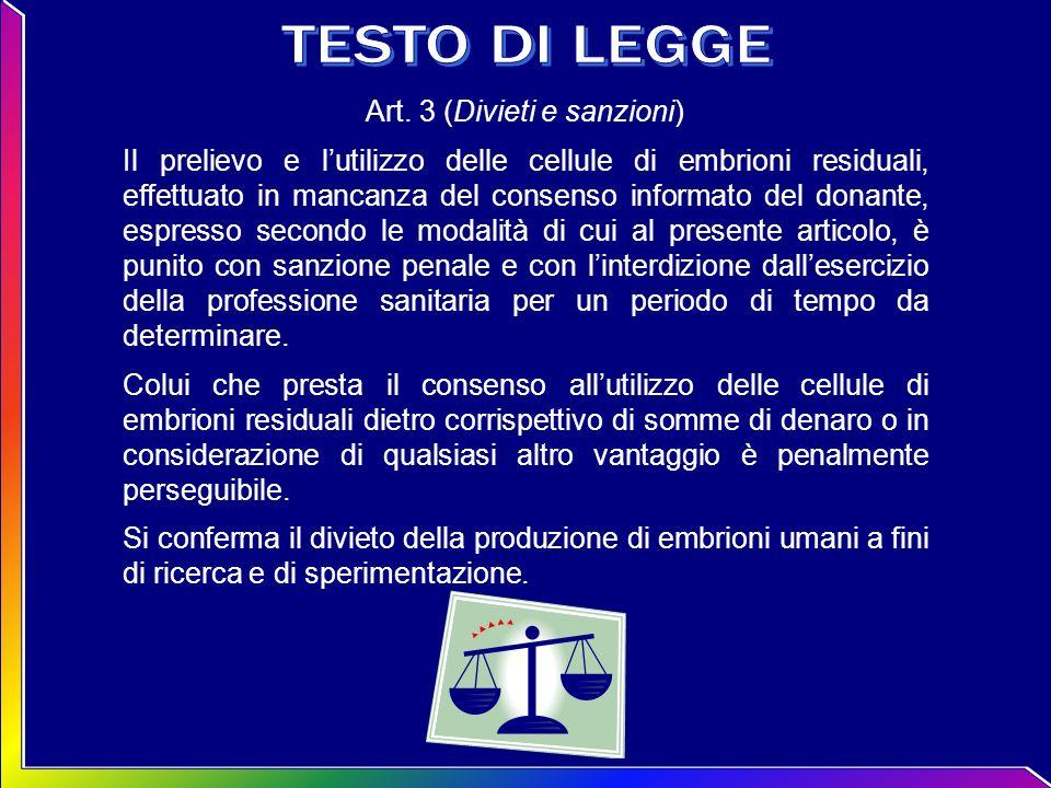 Art. 3 (Divieti e sanzioni) Il prelievo e lutilizzo delle cellule di embrioni residuali, effettuato in mancanza del consenso informato del donante, es