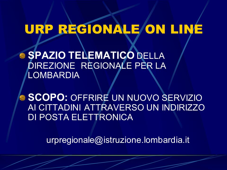 URP REGIONALE ON LINE SPAZIO TELEMATICO DELLA DIREZIONE REGIONALE PER LA LOMBARDIA SCOPO: OFFRIRE UN NUOVO SERVIZIO AI CITTADINI ATTRAVERSO UN INDIRIZZO DI POSTA ELETTRONICA urpregionale@istruzione.lombardia.it