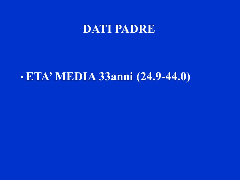 DATI PADRE ETA MEDIA 34.3 anni (26.2 – 49.1) FUMATORE 27 %
