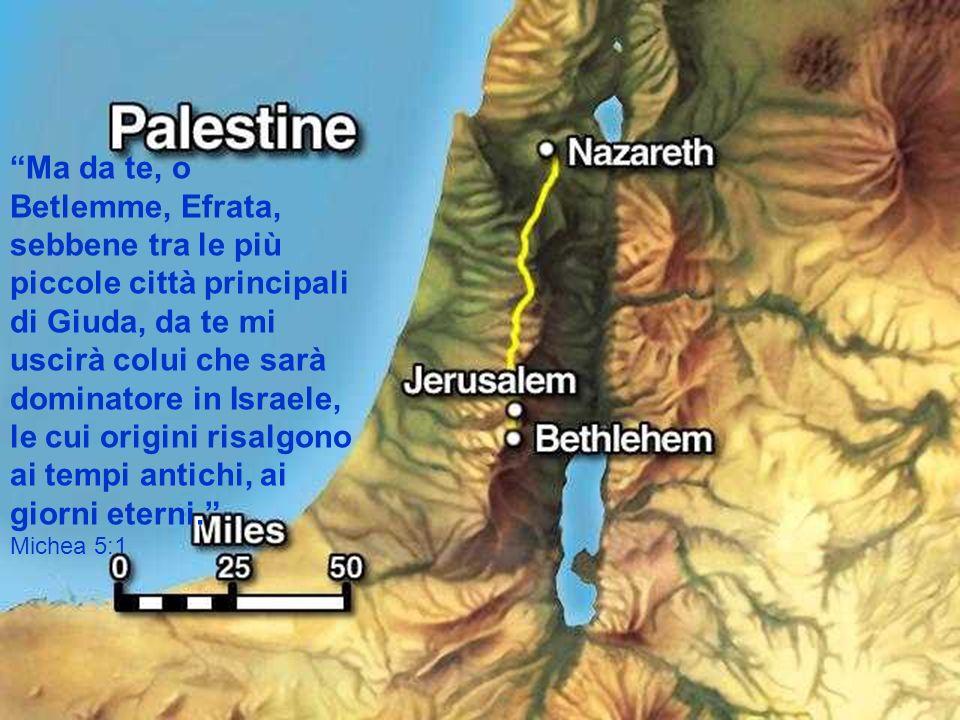 Ma da te, o Betlemme, Efrata, sebbene tra le più piccole città principali di Giuda, da te mi uscirà colui che sarà dominatore in Israele, le cui origi