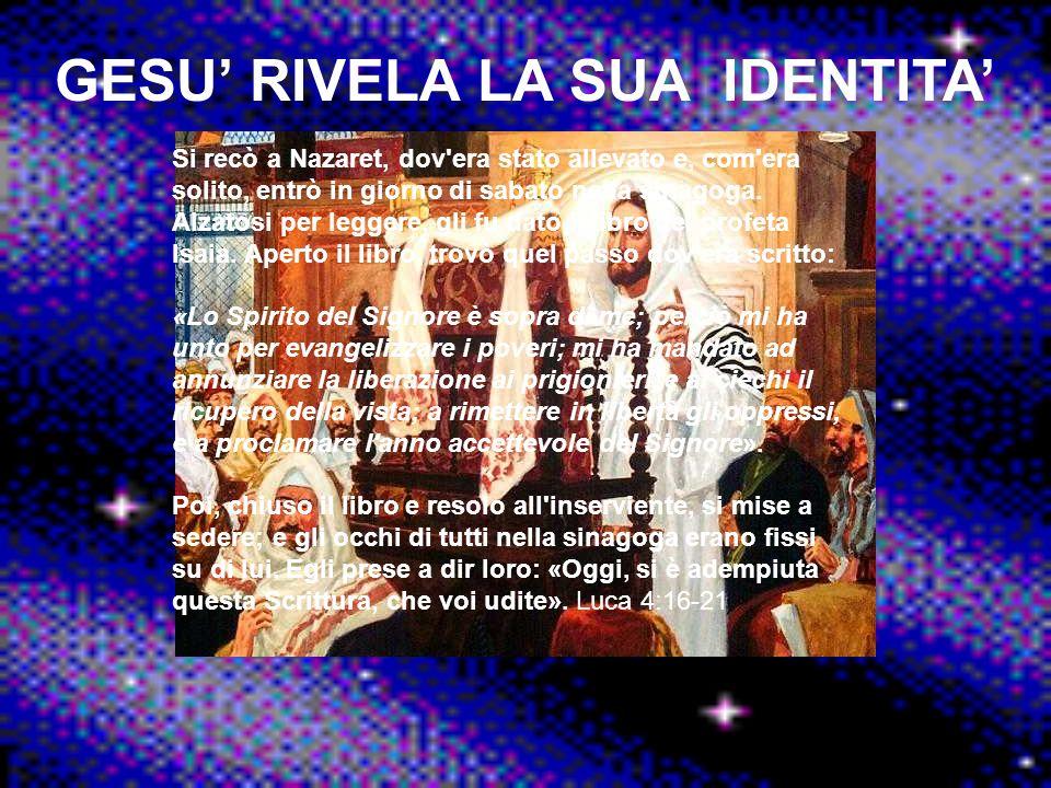 GESU RIVELA LA SUA IDENTITA Si recò a Nazaret, dov'era stato allevato e, com'era solito, entrò in giorno di sabato nella sinagoga. Alzatosi per legger