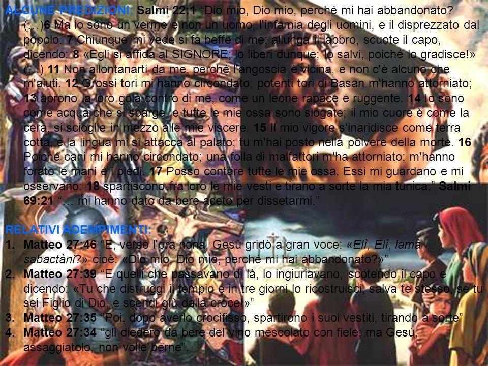 ALCUNE PREDIZIONI: Salmi 22:1 Dio mio, Dio mio, perché mi hai abbandonato? (…)6 Ma io sono un verme e non un uomo, l'infamia degli uomini, e il dispre