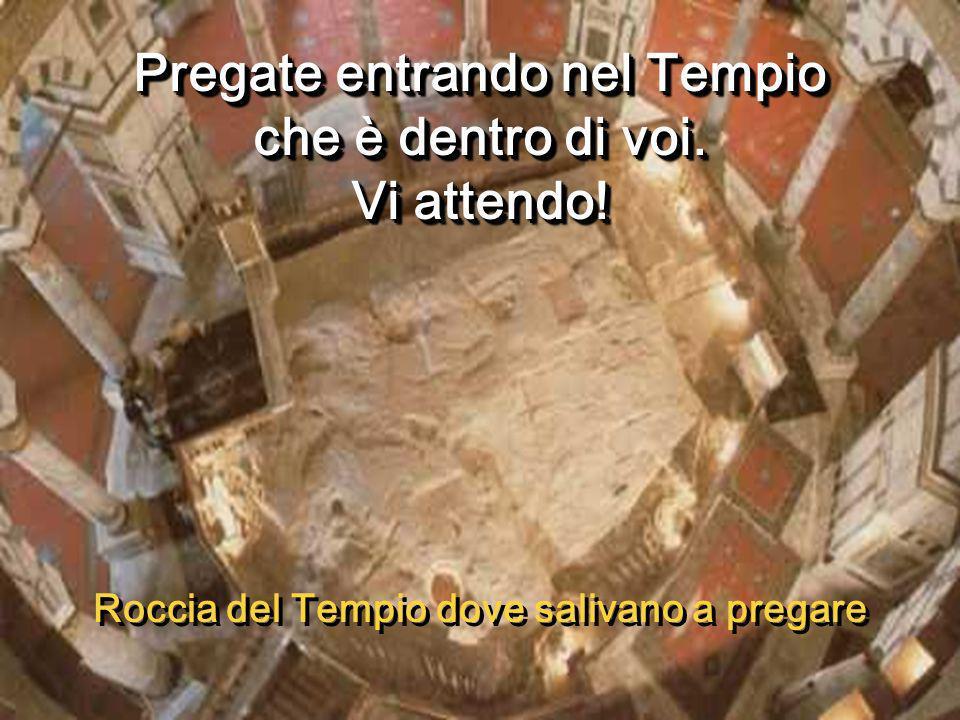 Pregate entrando nel Tempio che è dentro di voi.Vi attendo.
