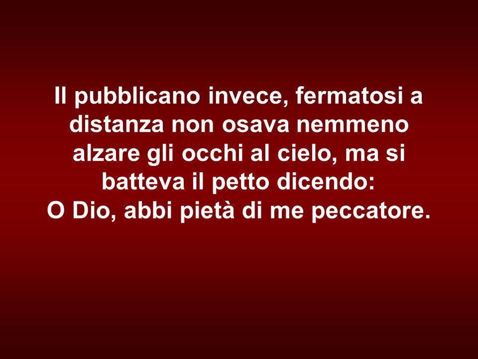 Il pubblicano invece, fermatosi a distanza non osava nemmeno alzare gli occhi al cielo, ma si batteva il petto dicendo: O Dio, abbi pietà di me peccatore.