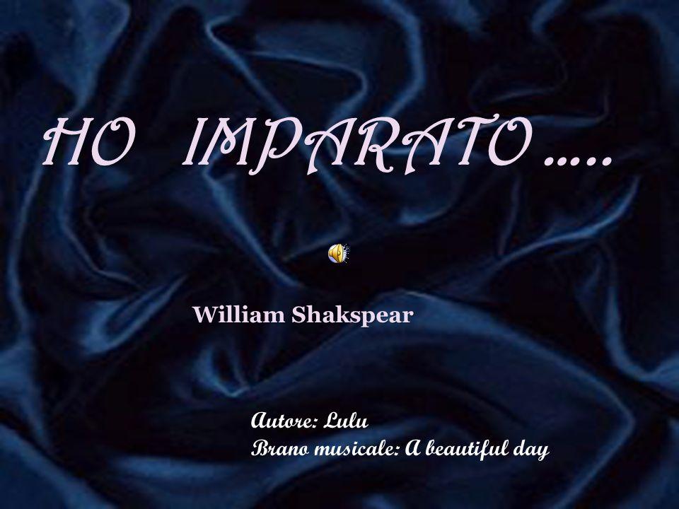 HO ….. HO IMPARATO ….. William Shakspear Autore: Lulu Brano musicale: A beautiful day