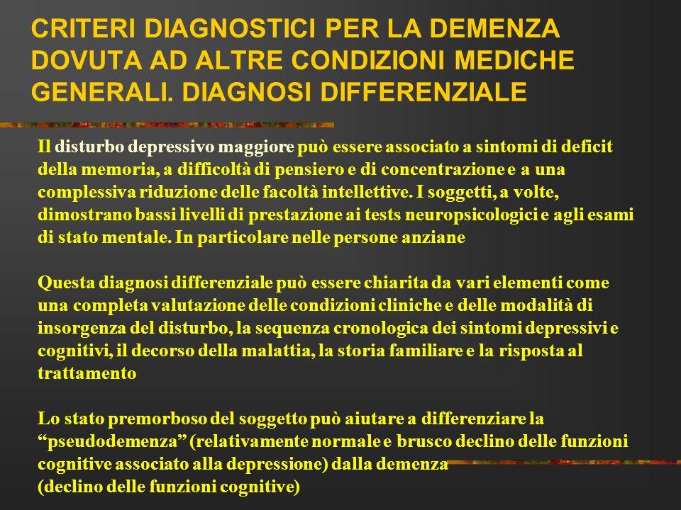 CRITERI DIAGNOSTICI PER LA DEMENZA DOVUTA AD ALTRE CONDIZIONI MEDICHE GENERALI. DIAGNOSI DIFFERENZIALE Il disturbo depressivo maggiore può essere asso