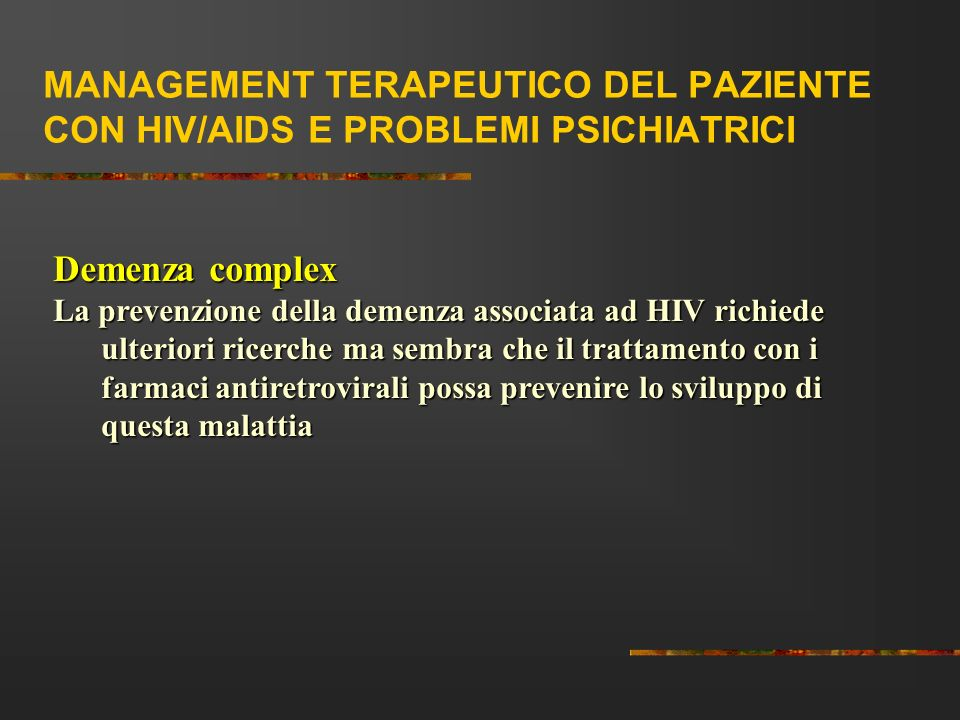 MANAGEMENT TERAPEUTICO DEL PAZIENTE CON HIV/AIDS E PROBLEMI PSICHIATRICI Demenza complex La prevenzione della demenza associata ad HIV richiede ulteri
