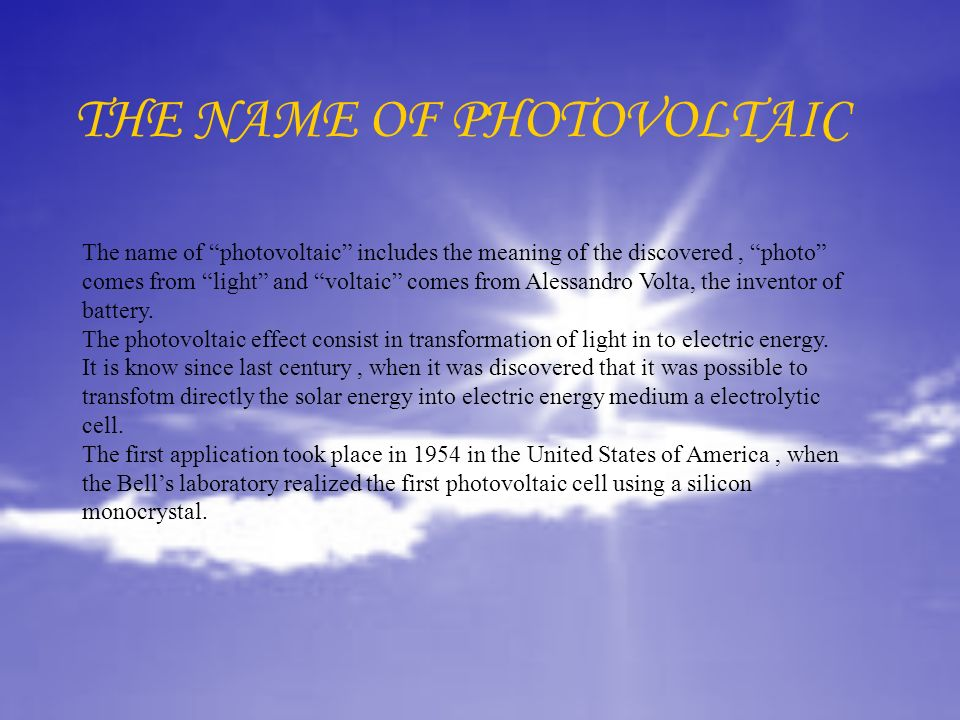THE NAME OF PHOTOVOLTAIC The name of photovoltaic includes the meaning of the discovered, photo comes from light and voltaic comes from Alessandro Vol