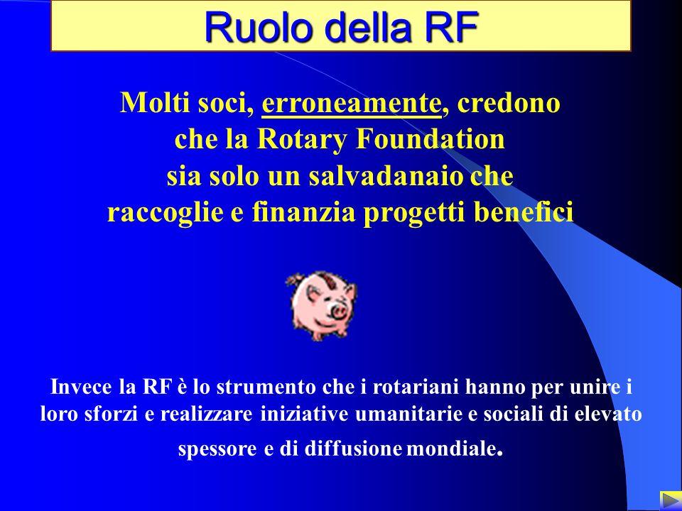 30 Ruolo della RF Molti soci, erroneamente, credono che la Rotary Foundation sia solo un salvadanaio che raccoglie e finanzia progetti benefici Invece