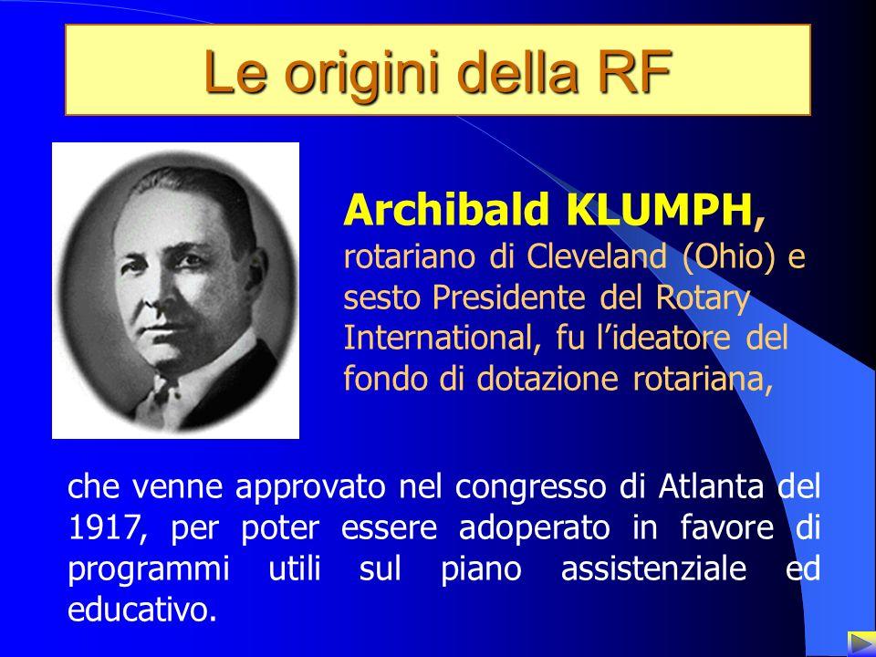 4 Le origini della RF Archibald KLUMPH, rotariano di Cleveland (Ohio) e sesto Presidente del Rotary International, fu lideatore del fondo di dotazione