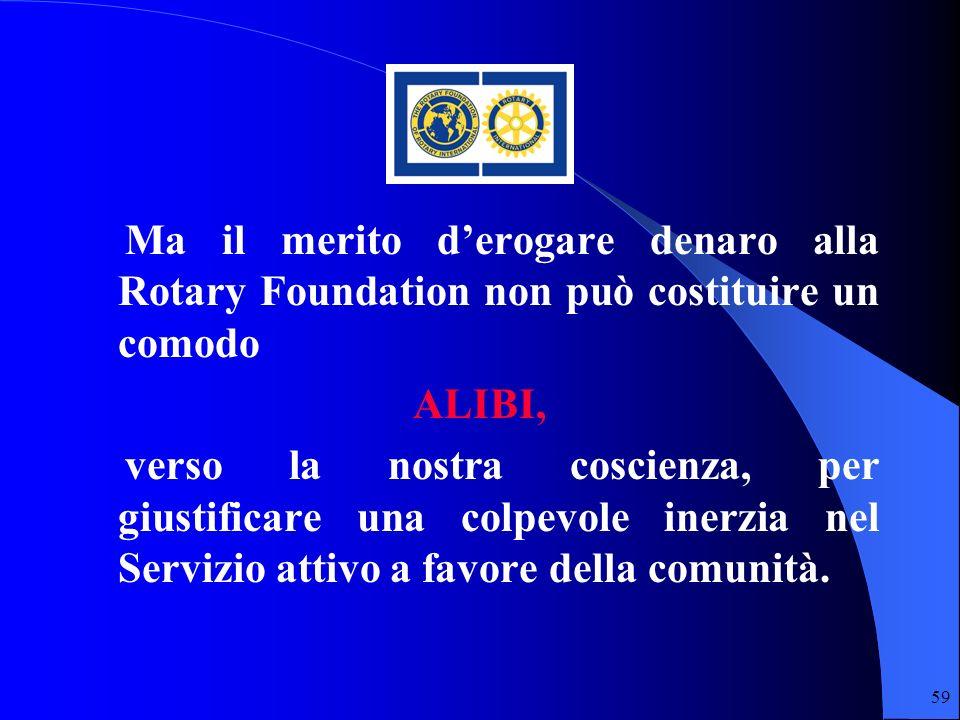 59 Ma il merito derogare denaro alla Rotary Foundation non può costituire un comodo ALIBI, verso la nostra coscienza, per giustificare una colpevole i