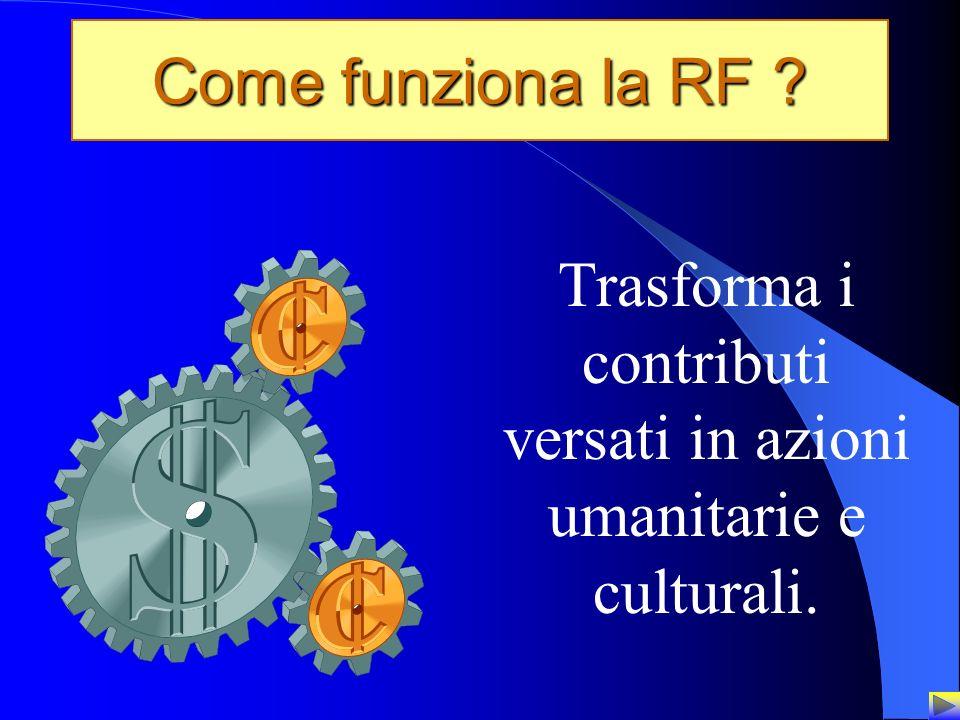 8 Come funziona la RF ? Trasforma i contributi versati in azioni umanitarie e culturali.