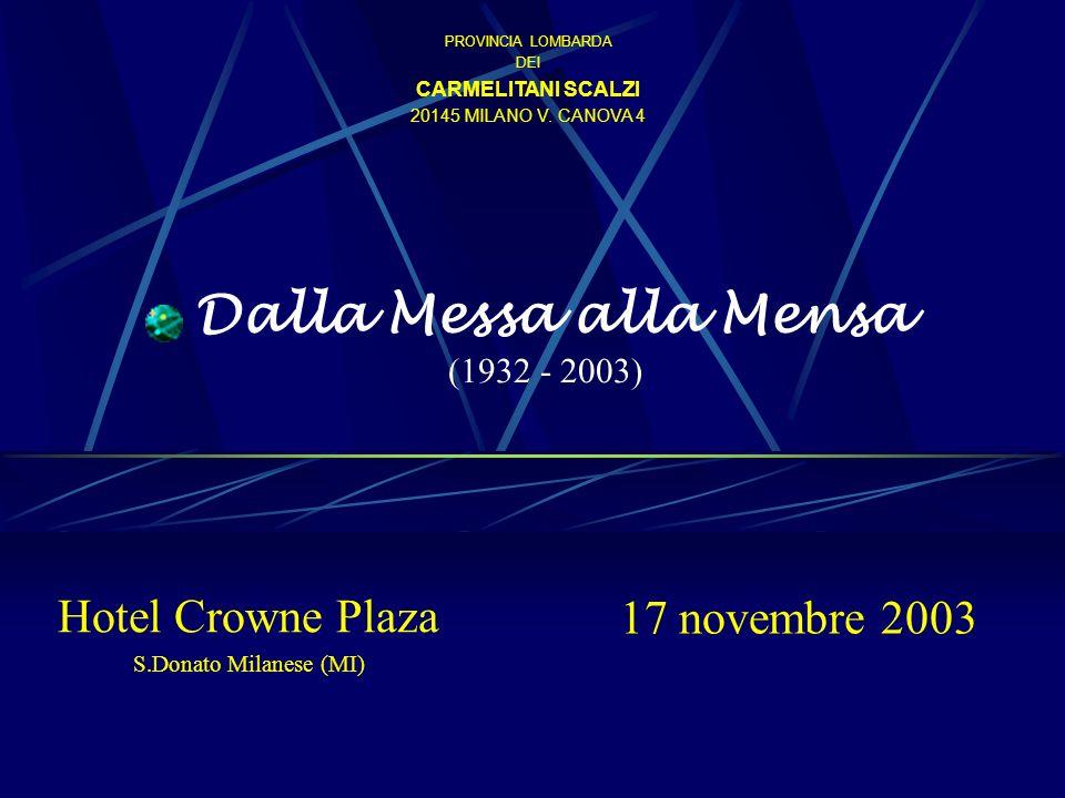 Dalla Messa alla Mensa (1932 - 2003) 17 novembre 2003 Hotel Crowne Plaza S.Donato Milanese (MI) PROVINCIA LOMBARDA DEI CARMELITANI SCALZI 20145 MILANO