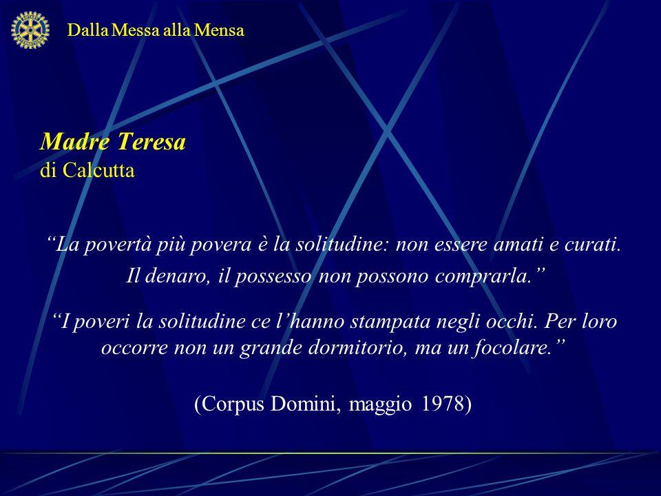 Madre Teresa di Calcutta La povertà più povera è la solitudine: non essere amati e curati. Il denaro, il possesso non possono comprarla. I poveri la s