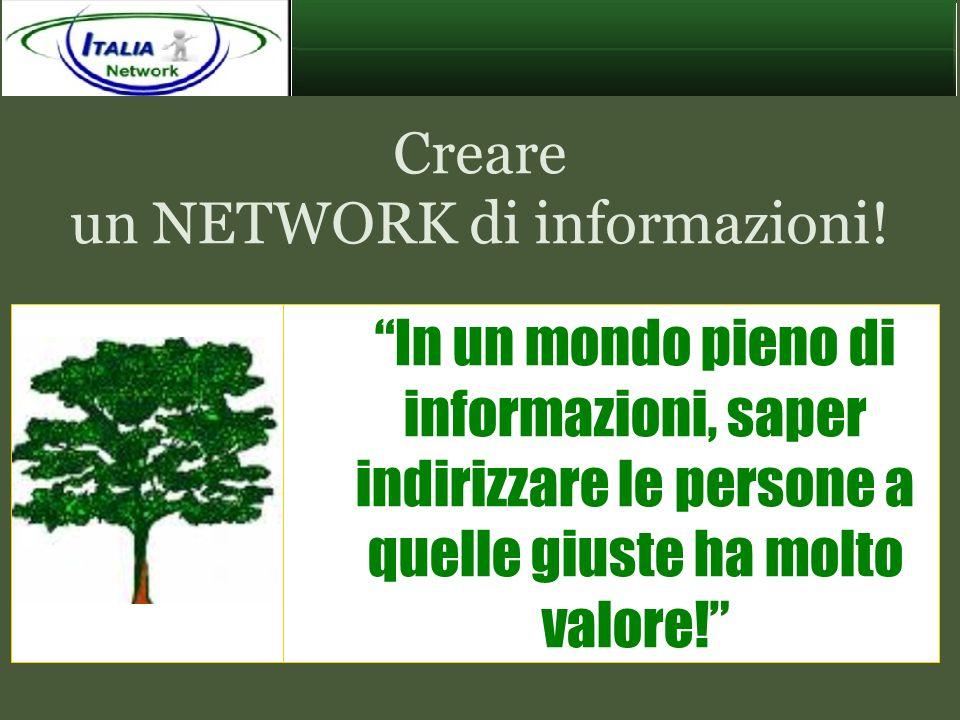 Creare un NETWORK di informazioni! In un mondo pieno di informazioni, saper indirizzare le persone a quelle giuste ha molto valore!