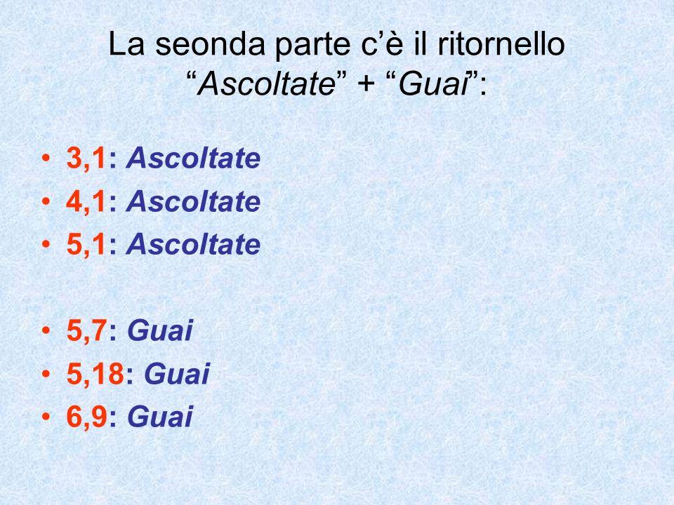 La seonda parte cè il ritornelloAscoltate + Guai: 3,1: Ascoltate 4,1: Ascoltate 5,1: Ascoltate 5,7: Guai 5,18: Guai 6,9: Guai