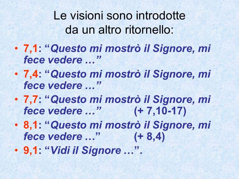Le visioni sono introdotte da un altro ritornello: 7,1: Questo mi mostrò il Signore, mi fece vedere … 7,4: Questo mi mostrò il Signore, mi fece vedere